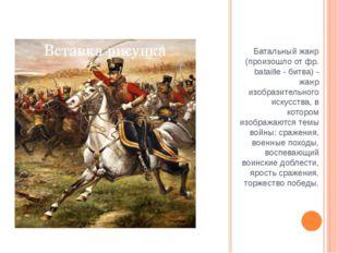 Батальный жанр (произошло от фр. bataille - битва) - жанр изобразительного ис