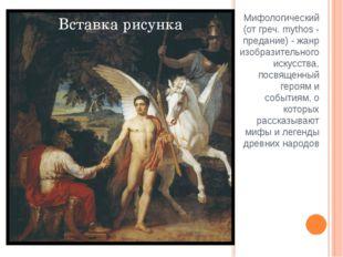 Мифологический (от греч. mythos - предание) - жанр изобразительного искусства
