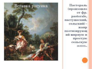 Пастораль (произошло от фр. pastorale, пастушеский, сельский) - жанр поэтизир