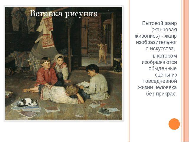 Бытовой жанр (жанровая живопись) - жанр изобразительного искусства, в котором...
