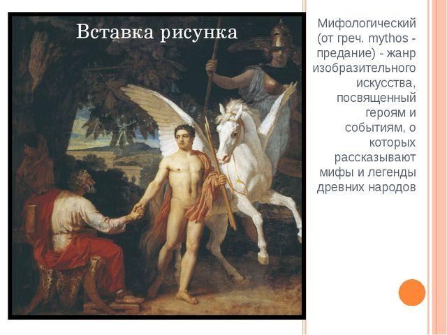 Мифологический (от греч. mythos - предание) - жанр изобразительного искусства...