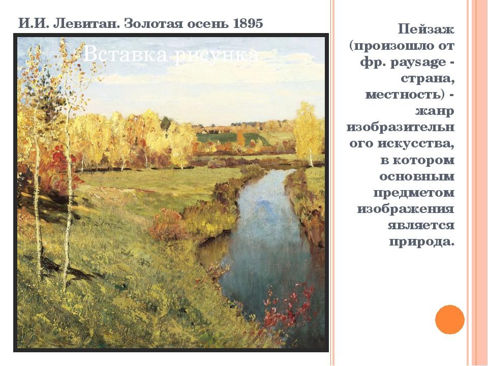 И.И. Левитан. Золотая осень 1895 Пейзаж (произошло от фр. paysage - страна, м...