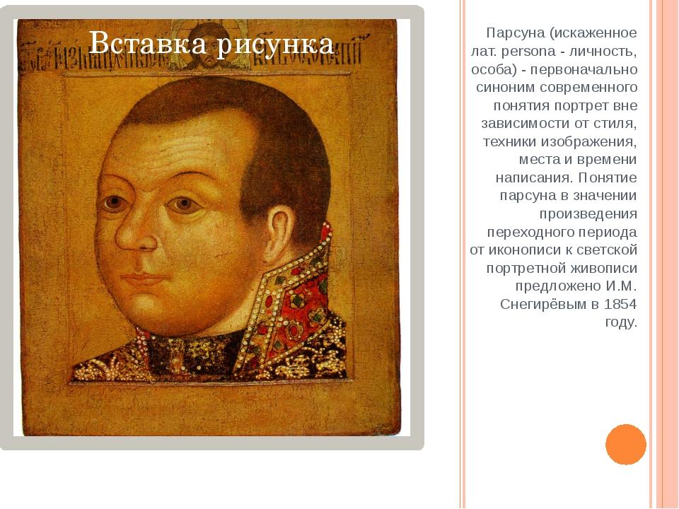 Парсуна (искаженное лат. persona - личность, особа) - первоначально синоним с...