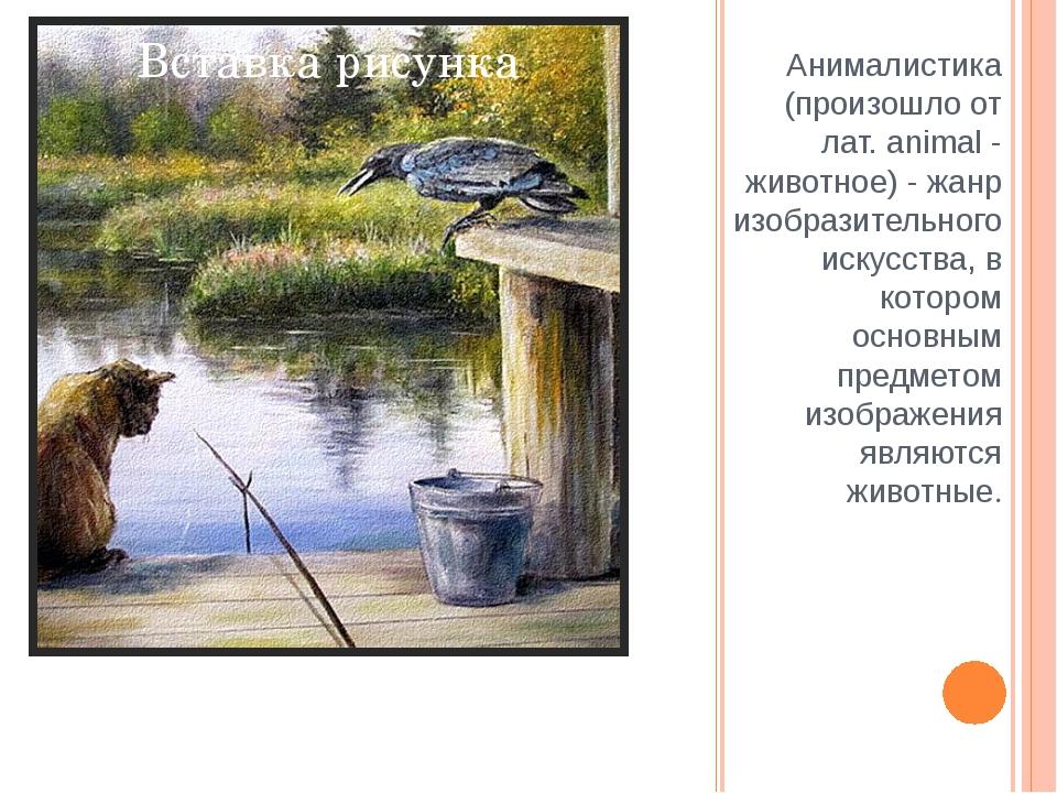 Анималистика (произошло от лат. animal - животное) - жанр изобразительного ис...