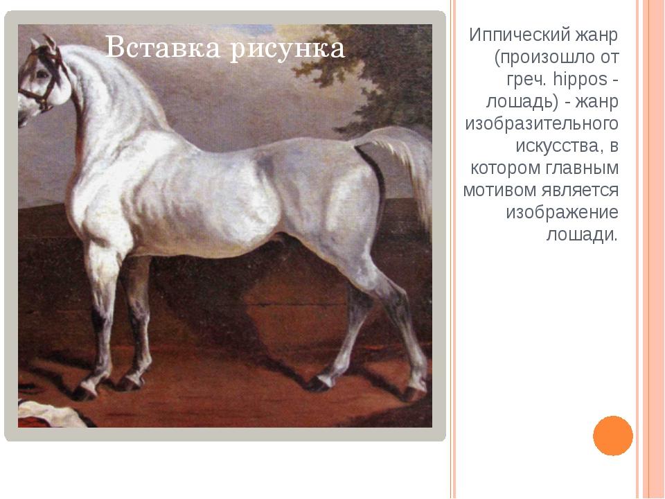 Иппический жанр (произошло от греч. hippos - лошадь) - жанр изобразительного...