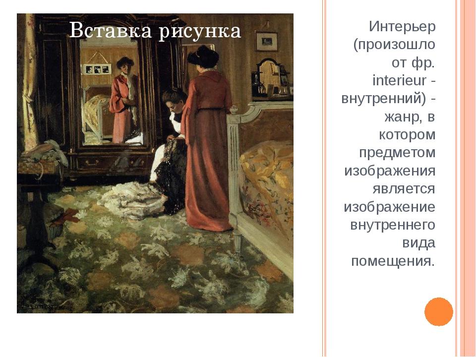 Интерьер (произошло от фр. interieur - внутренний) - жанр, в котором предмето...