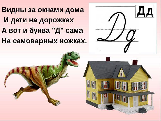"""Видны за окнами дома И дети на дорожках А вот и буква """"Д"""" сама На самоварных..."""