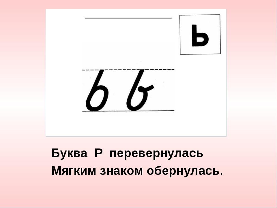 Буква Р перевернулась Мягким знаком обернулась.