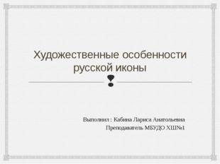 Художественные особенности русской иконы Выполнил : Кабина Лариса Анатольевна