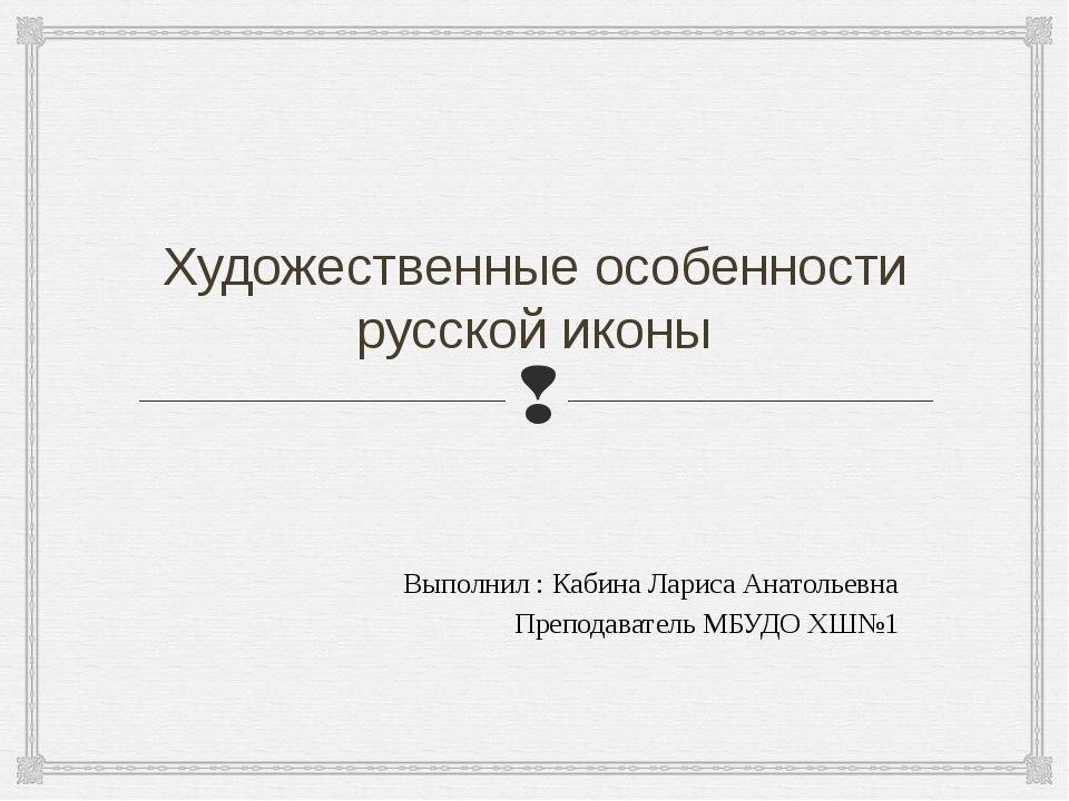 Художественные особенности русской иконы Выполнил : Кабина Лариса Анатольевна...