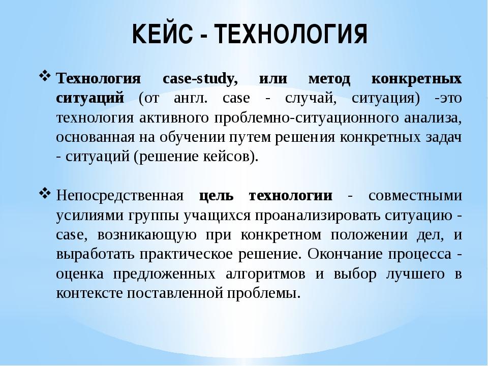 КЕЙС - ТЕХНОЛОГИЯ Технология case-study, или метод конкретных ситуаций (от ан...