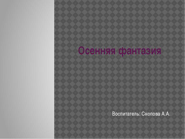 Осенняя фантазия Воспитатель: Снопова А.А.