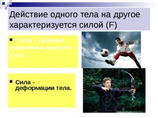 Действие одного тела на другое характеризуется силой (F) Сила - деформации те