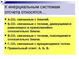 К инерциальным системам отсчета относятся… А.СО, связанные с Землей. Б.СО. св