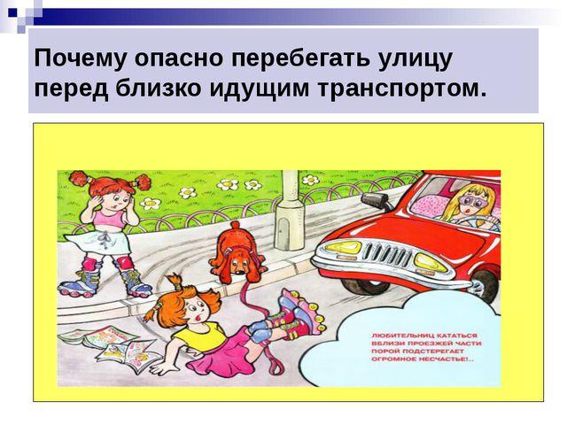 Почему опасно перебегать улицу перед близко идущим транспортом.
