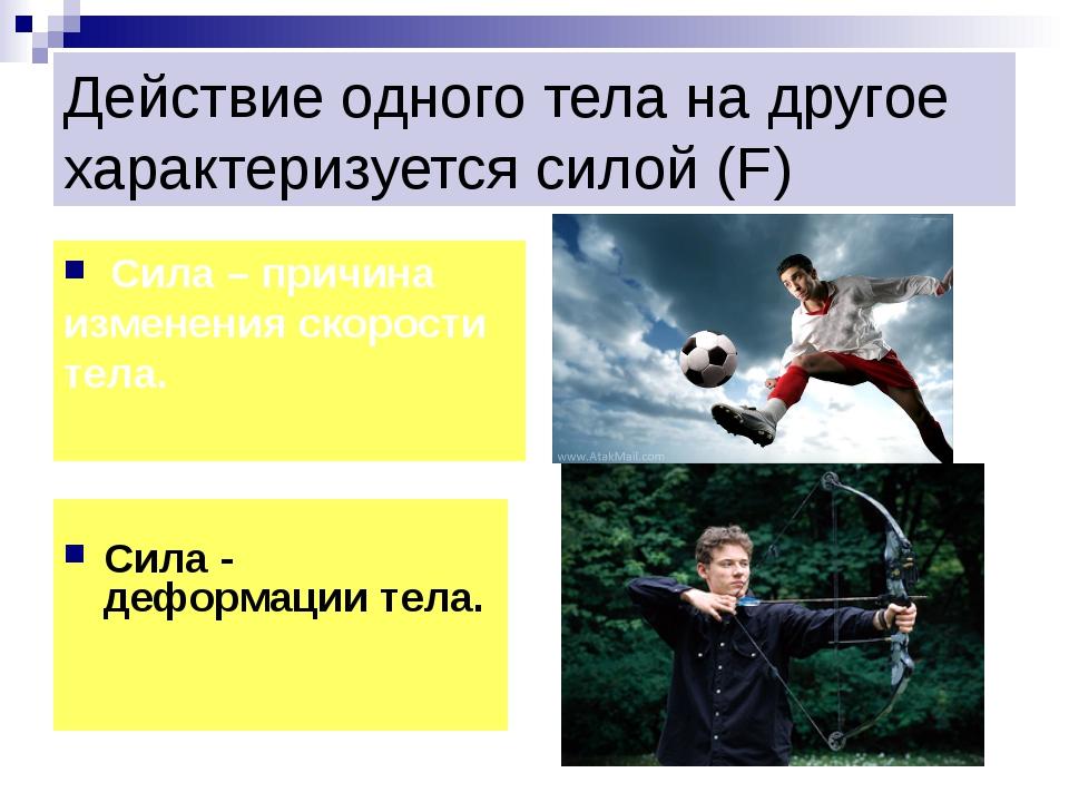 Действие одного тела на другое характеризуется силой (F) Сила - деформации те...