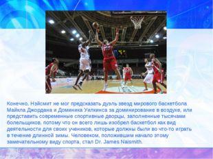 Конечно, Нэйсмит немог предсказать дуэль звезд мирового баскетбола Майкла Дж
