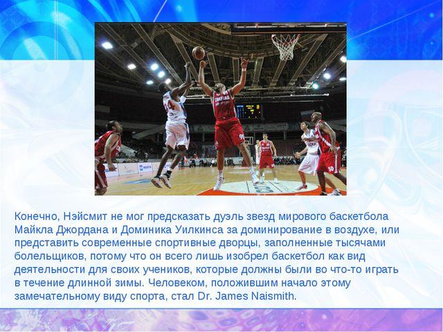 Конечно, Нэйсмит немог предсказать дуэль звезд мирового баскетбола Майкла Дж...