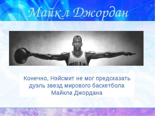 Майкл Джордан Конечно, Нэйсмит немог предсказать дуэль звезд мирового баскет...