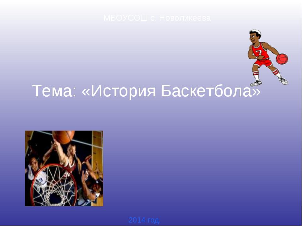 Тема: «История Баскетбола» МБОУСОШ с. Новоликеева 2014 год.