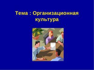 Тема : Организационная культура