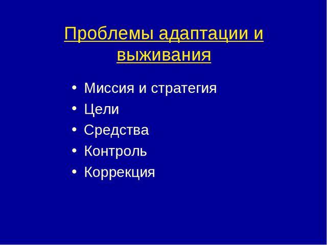 Проблемы адаптации и выживания Миссия и стратегия Цели Средства Контроль Корр...