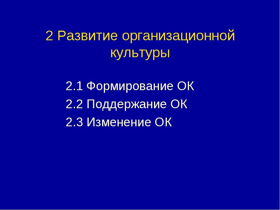 2 Развитие организационной культуры 2.1 Формирование ОК 2.2 Поддержание ОК 2....