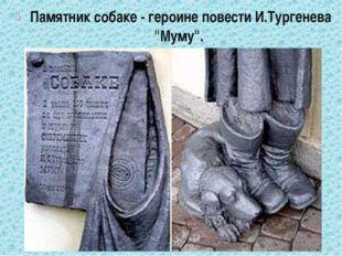 "Памятник собаке - героине повести И.Тургенева ""Муму""."