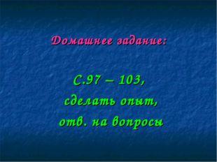 Домашнее задание: С.97 – 103, сделать опыт, отв. на вопросы