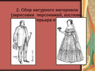 2. Сбор натурного материала (зарисовки персонажей, костюма, интерьера и др.)