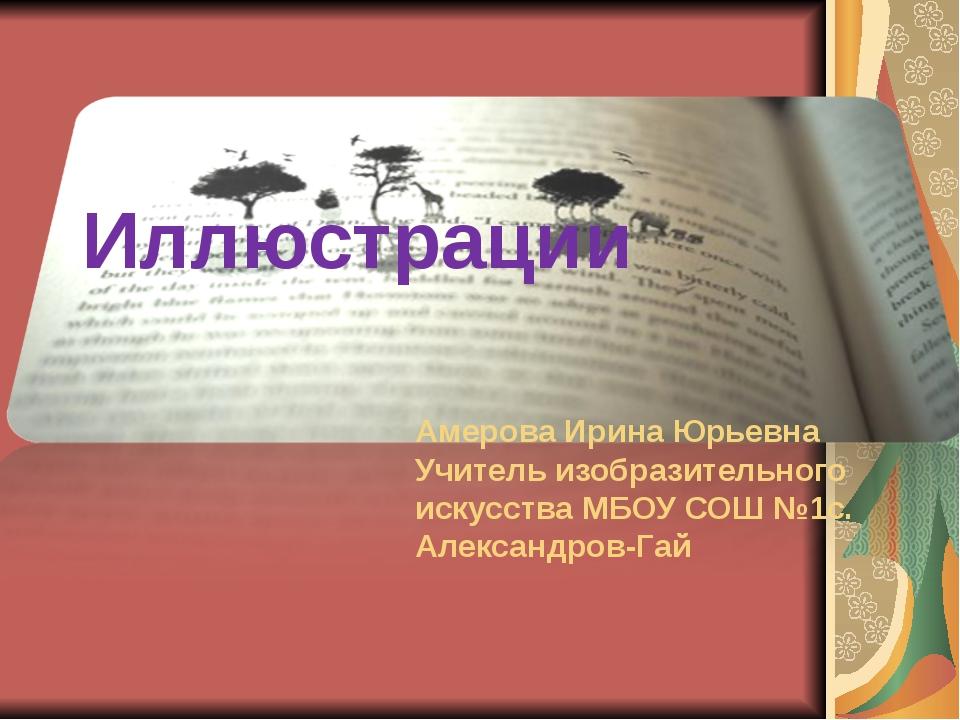 Иллюстрации Амерова Ирина Юрьевна Учитель изобразительного искусства МБОУ СОШ...