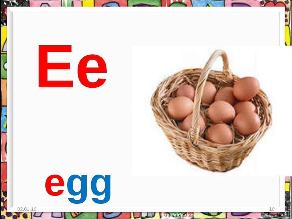 * * Ee egg