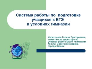 Система работы по подготовке учащихся к ЕГЭ в условиях гимназии Харитонова Га