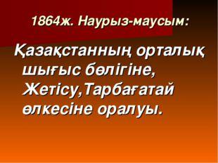 1864ж. Наурыз-маусым: Қазақстанның орталық шығыс бөлігіне, Жетісу,Тарбағатай