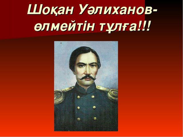 Шоқан Уәлиханов-өлмейтін тұлға!!!