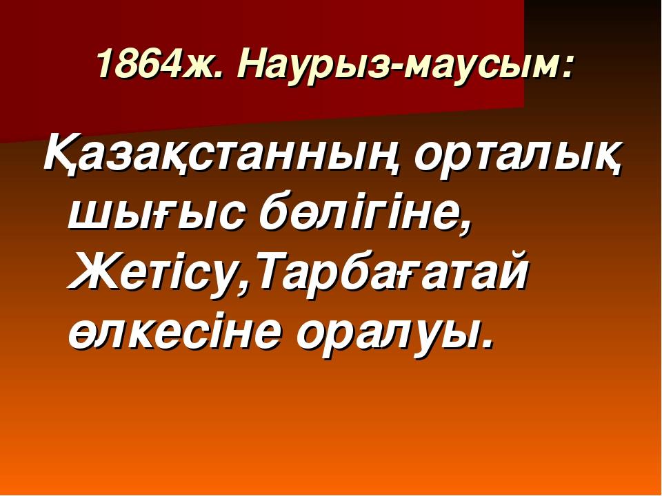 1864ж. Наурыз-маусым: Қазақстанның орталық шығыс бөлігіне, Жетісу,Тарбағатай...