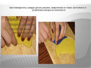При помощи иглы, каждую деталь рисунка, выкроенную из ткани, протолкнуть в у
