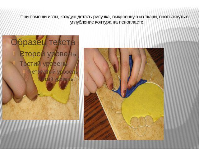 При помощи иглы, каждую деталь рисунка, выкроенную из ткани, протолкнуть в у...