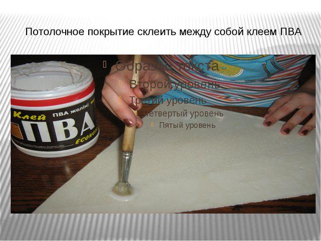 Потолочное покрытие склеить между собой клеем ПВА