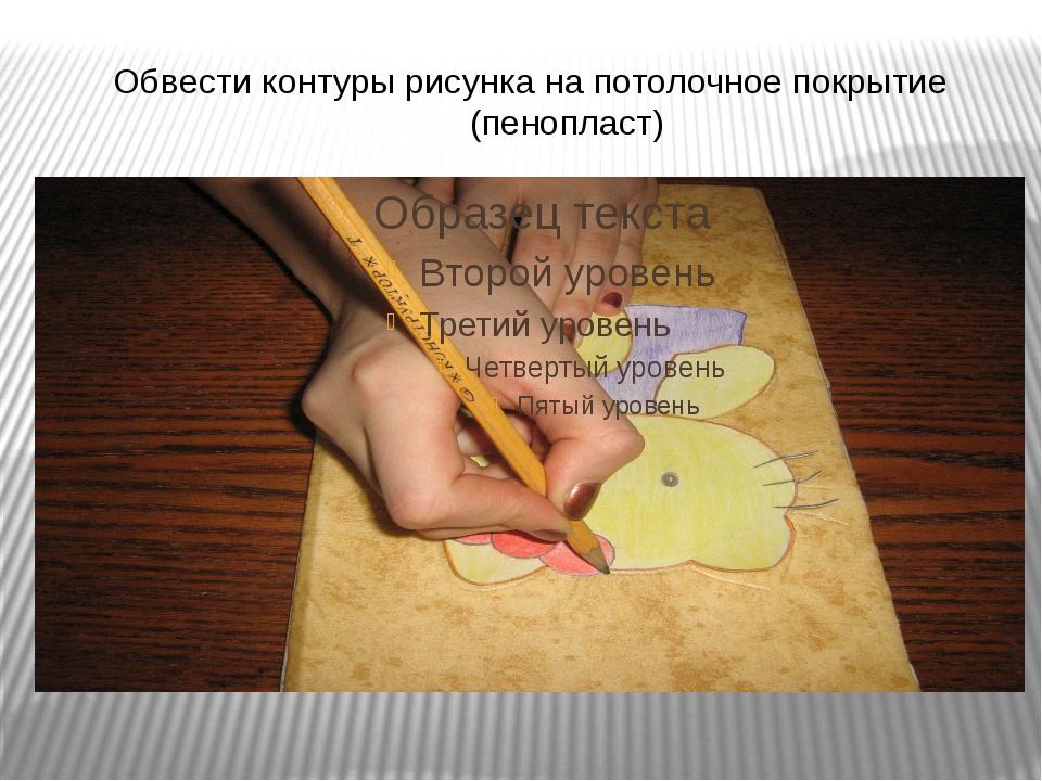 Обвести контуры рисунка на потолочное покрытие (пенопласт)