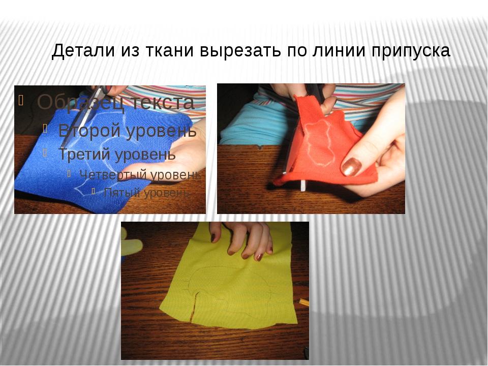 Детали из ткани вырезать по линии припуска