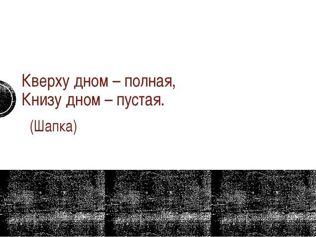 Кверху дном – полная, Книзу дном – пустая. (Шапка)