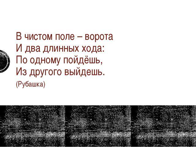 В чистом поле – ворота И два длинных хода: По одному пойдёшь, Из другого в...