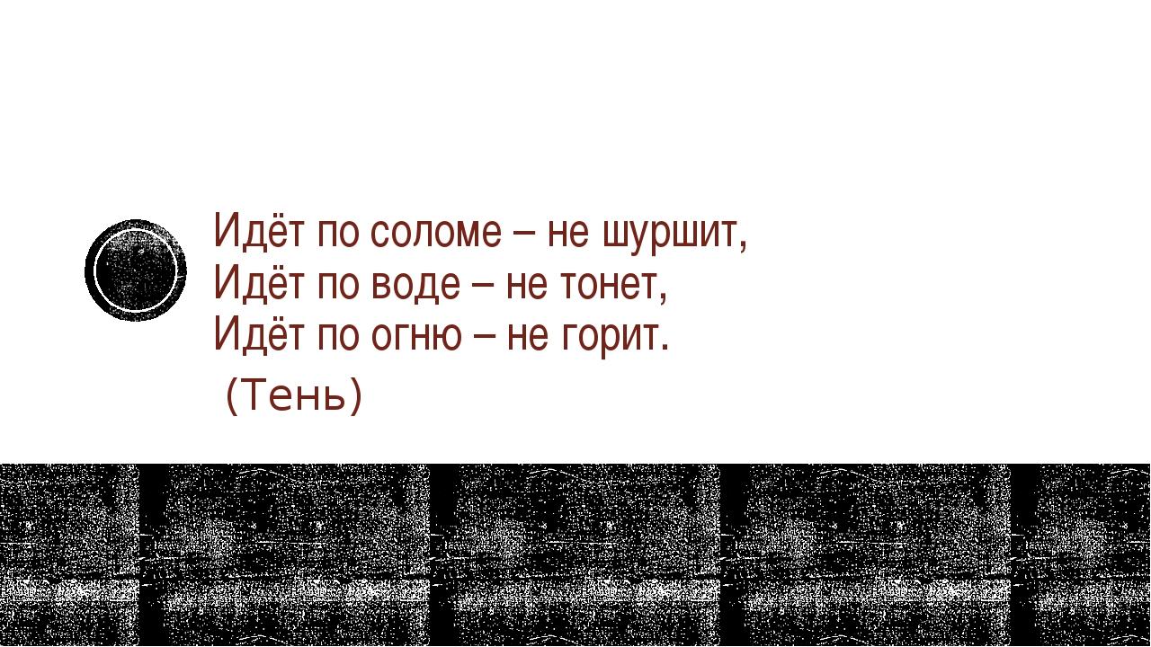 Идёт по соломе – не шуршит, Идёт по воде – не тонет, Идёт по огню – не гори...