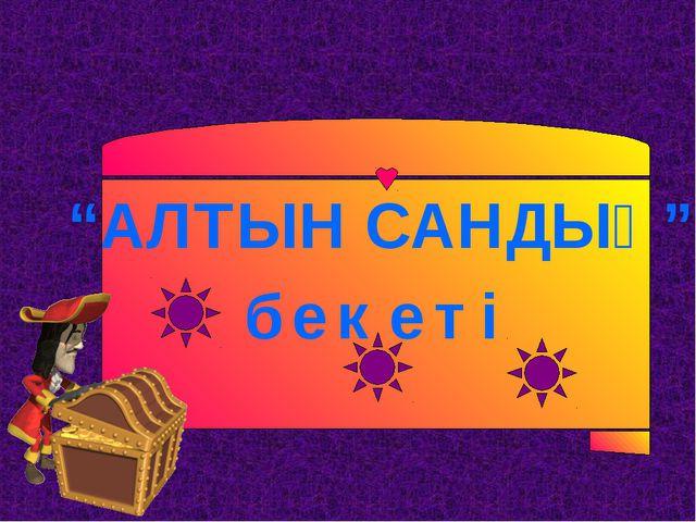 """""""АЛТЫН САНДЫҚ"""" б е к е т і"""
