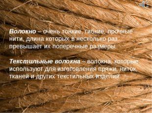 Волокно – очень тонкие, гибкие, прочные нити, длина которых в несколько раз п