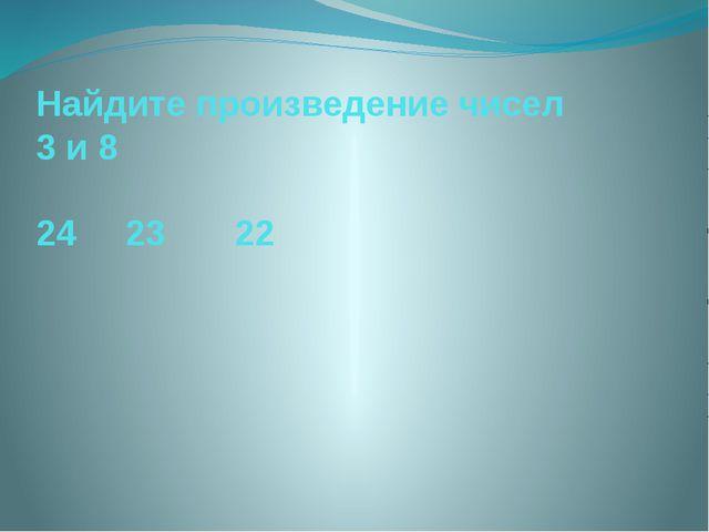 Найдите произведение чисел 3 и 8 24 23 22