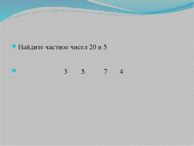 Найдите частное чисел 20 и 5 3 5 7 4
