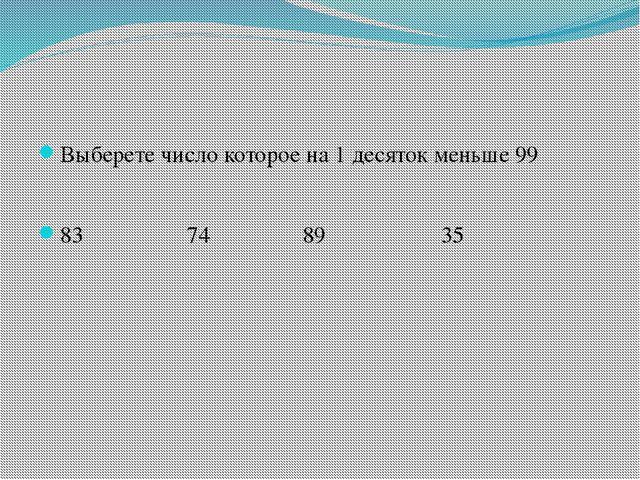 Выберете число которое на 1 десяток меньше 99 83 74 89 35