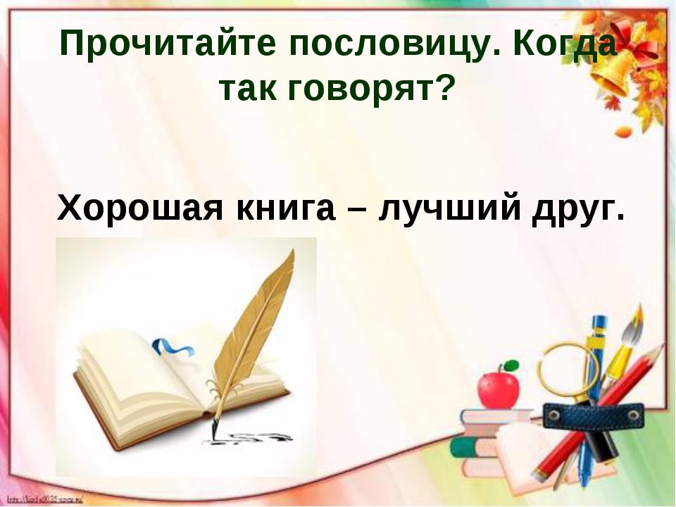 Прочитайте пословицу. Когда так говорят? Хорошая книга – лучший друг.